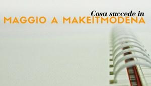 Cosa succede a makeitmodena a Maggio?